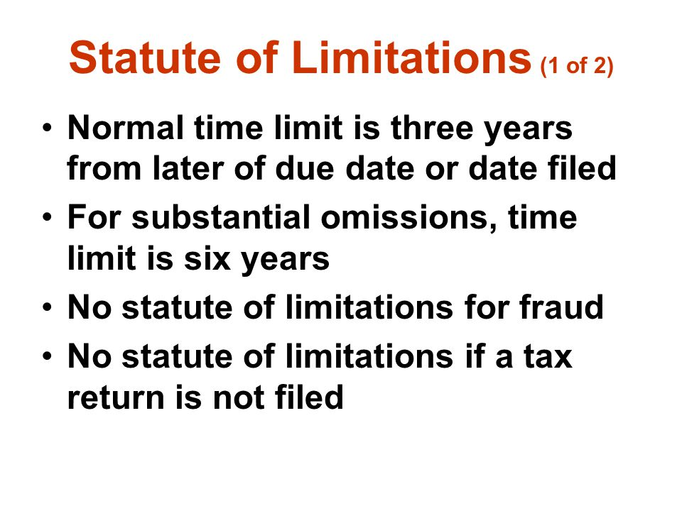 Statute of Limitations (1 of 2) Normal time limit is three years from later of due date or date filed For substantial omissions, time limit is six yea