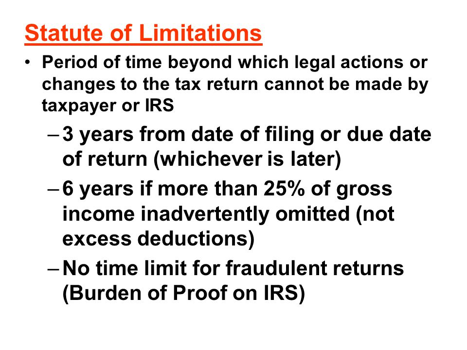 Statute of Limitations Period of time beyond which legal actions or changes to the tax return cannot be made by taxpayer or IRS –3 years from date of