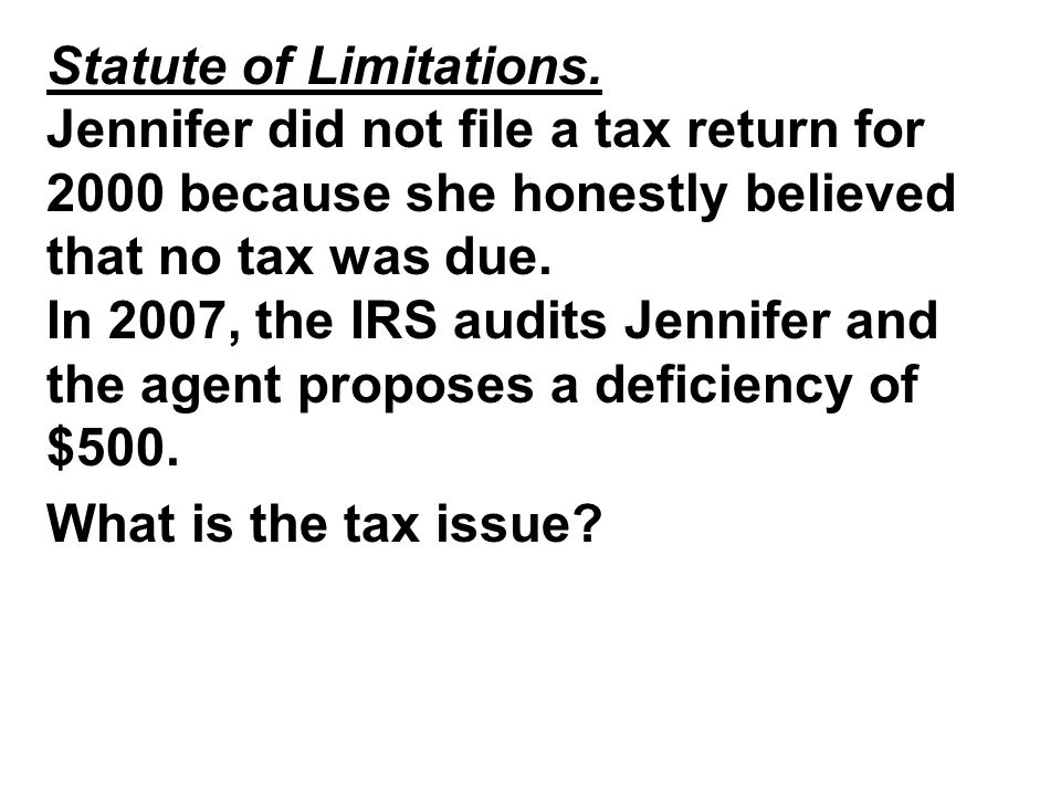 Statute of Limitations. Jennifer did not file a tax return for 2000 because she honestly believed that no tax was due. In 2007, the IRS audits Jennife