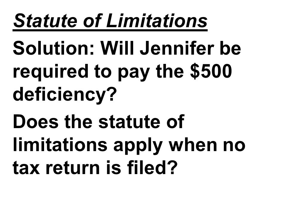 Statute of Limitations Solution: Will Jennifer be required to pay the $500 deficiency? Does the statute of limitations apply when no tax return is fil