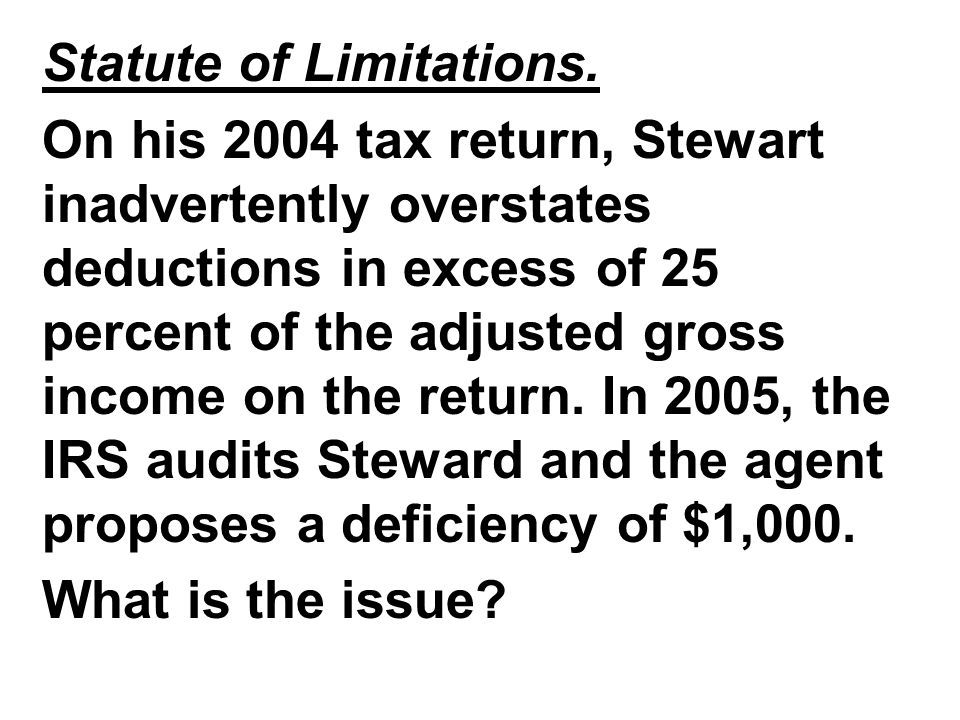 Statute of Limitations. On his 2004 tax return, Stewart inadvertently overstates deductions in excess of 25 percent of the adjusted gross income on th