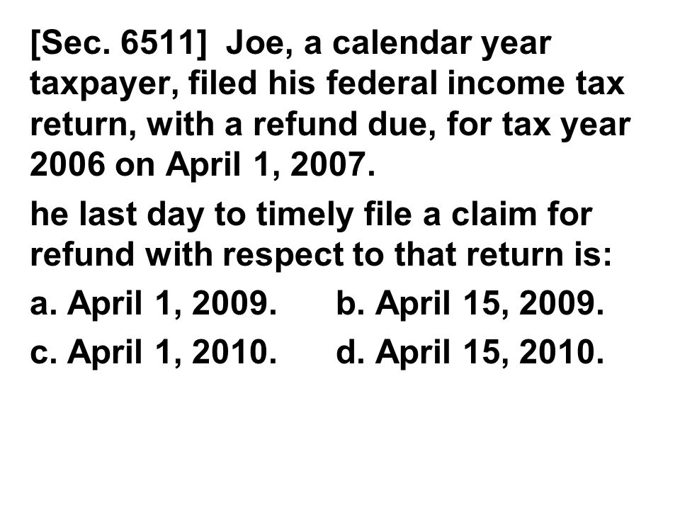 [Sec. 6511] Joe, a calendar year taxpayer, filed his federal income tax return, with a refund due, for tax year 2006 on April 1, 2007. he last day to