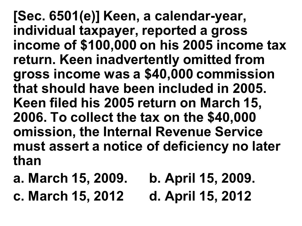[Sec. 6501(e)] Keen, a calendar ‑ year, individual taxpayer, reported a gross income of $100,000 on his 2005 income tax return. Keen inadvertently omi