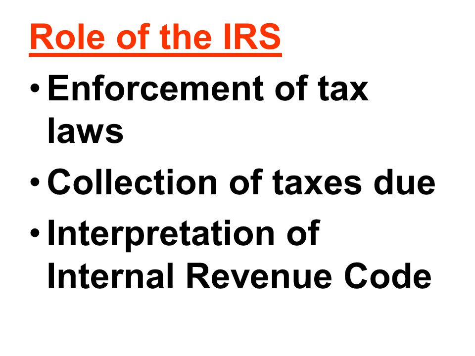 Role of the IRS Enforcement of tax laws Collection of taxes due Interpretation of Internal Revenue Code