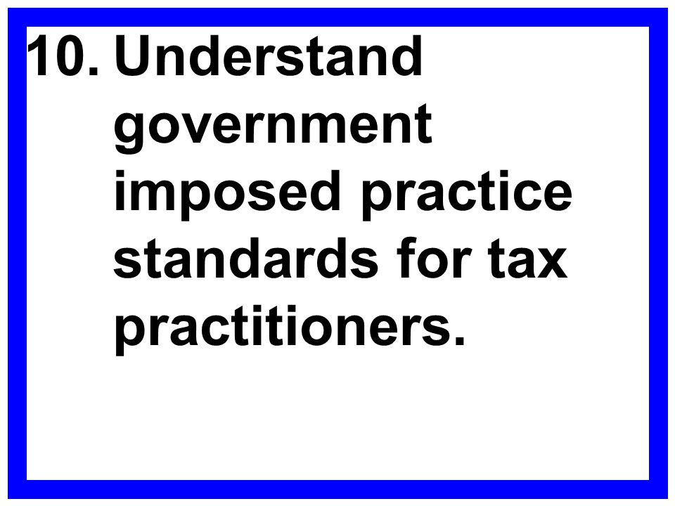 10.Understand government imposed practice standards for tax practitioners.