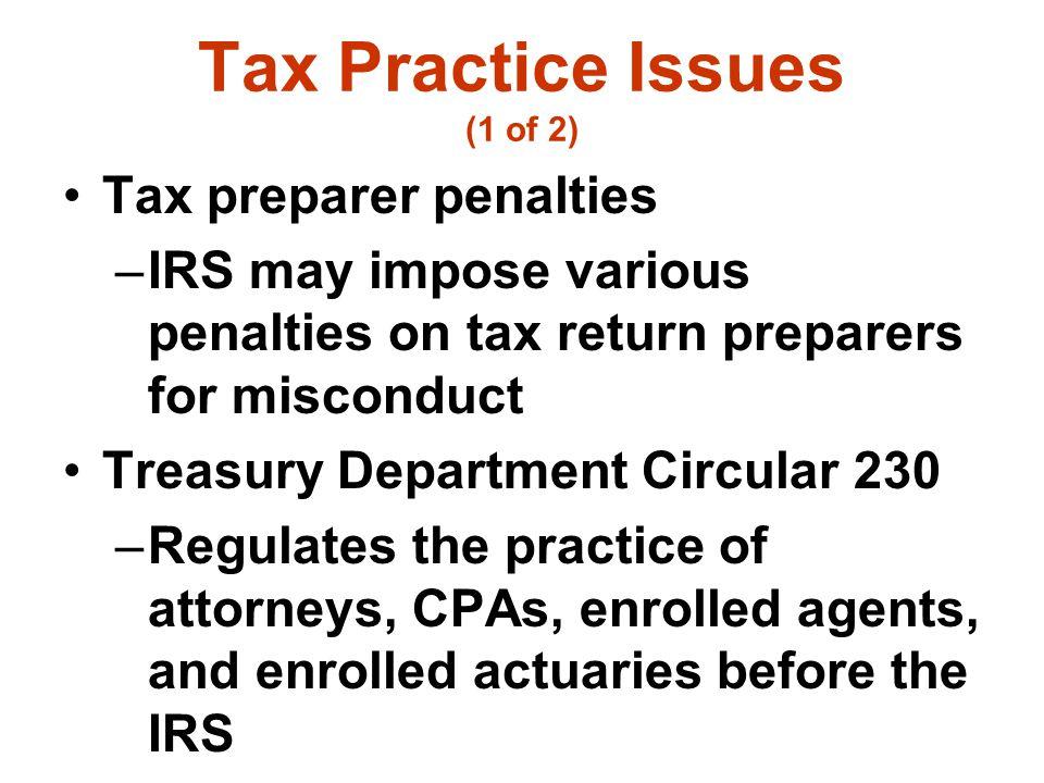 Tax Practice Issues (1 of 2) Tax preparer penalties –IRS may impose various penalties on tax return preparers for misconduct Treasury Department Circu