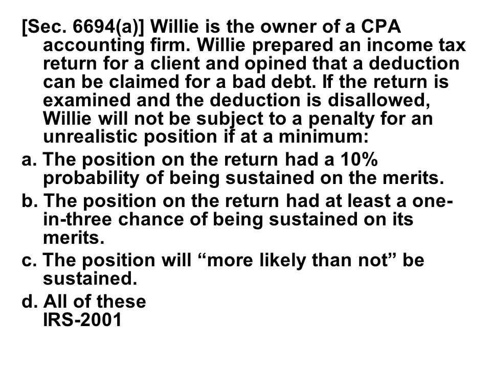 [Sec. 6694(a)] Willie is the owner of a CPA accounting firm. Willie prepared an income tax return for a client and opined that a deduction can be clai