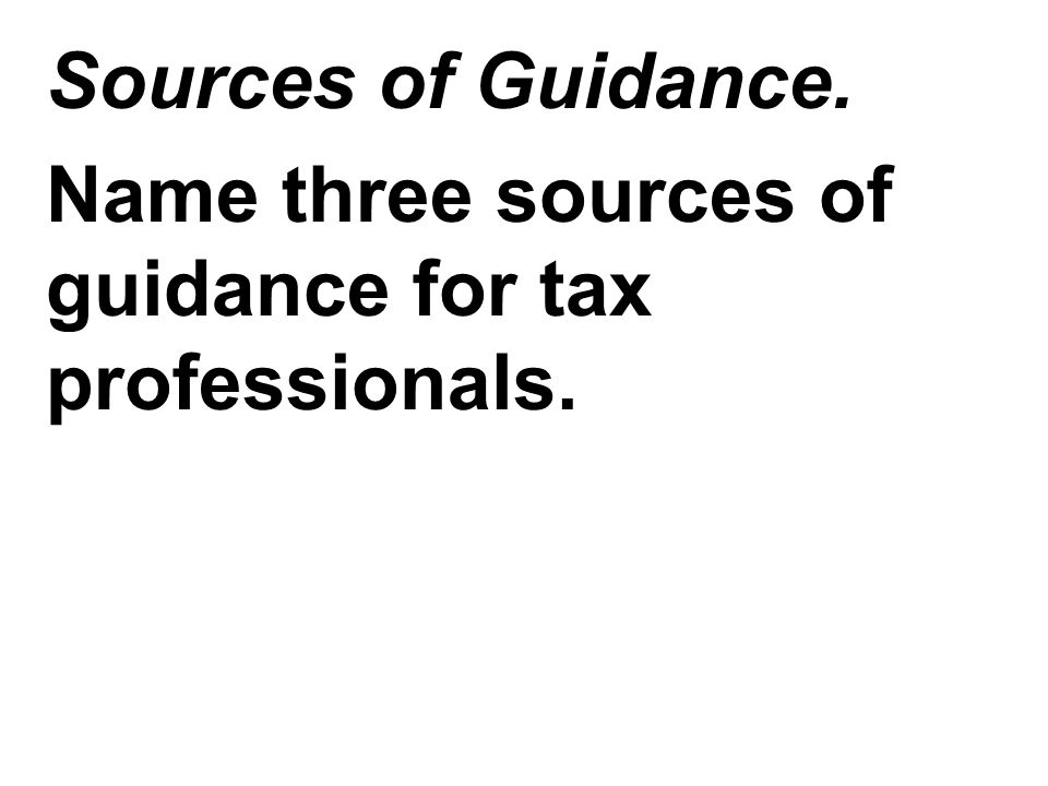 Sources of Guidance. Name three sources of guidance for tax professionals.