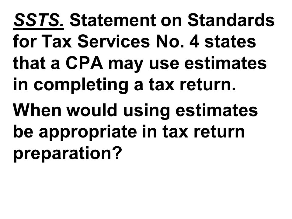 SSTS. Statement on Standards for Tax Services No. 4 states that a CPA may use estimates in completing a tax return. When would using estimates be appr