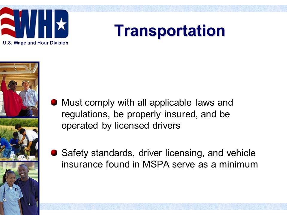 U.S. Wage and Hour Division Transportation Must comply with all applicable laws and regulations, be properly insured, and be operated by licensed driv