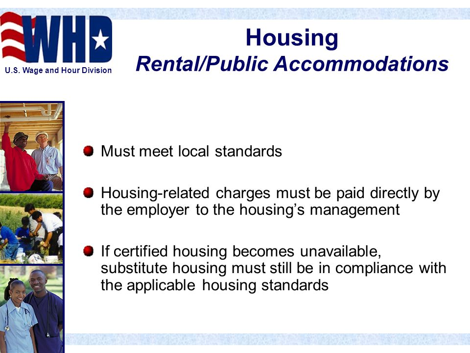 U.S. Wage and Hour Division Housing Rental/Public Accommodations Must meet local standards Housing-related charges must be paid directly by the employ