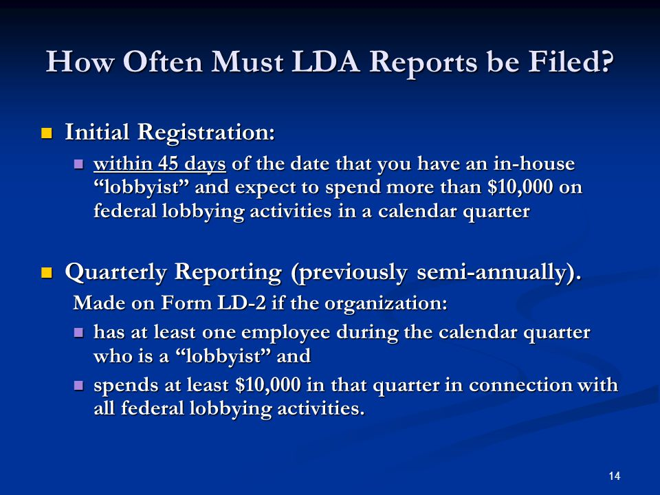 "14 How Often Must LDA Reports be Filed? Initial Registration: Initial Registration: within 45 days of the date that you have an in-house ""lobbyist"" an"