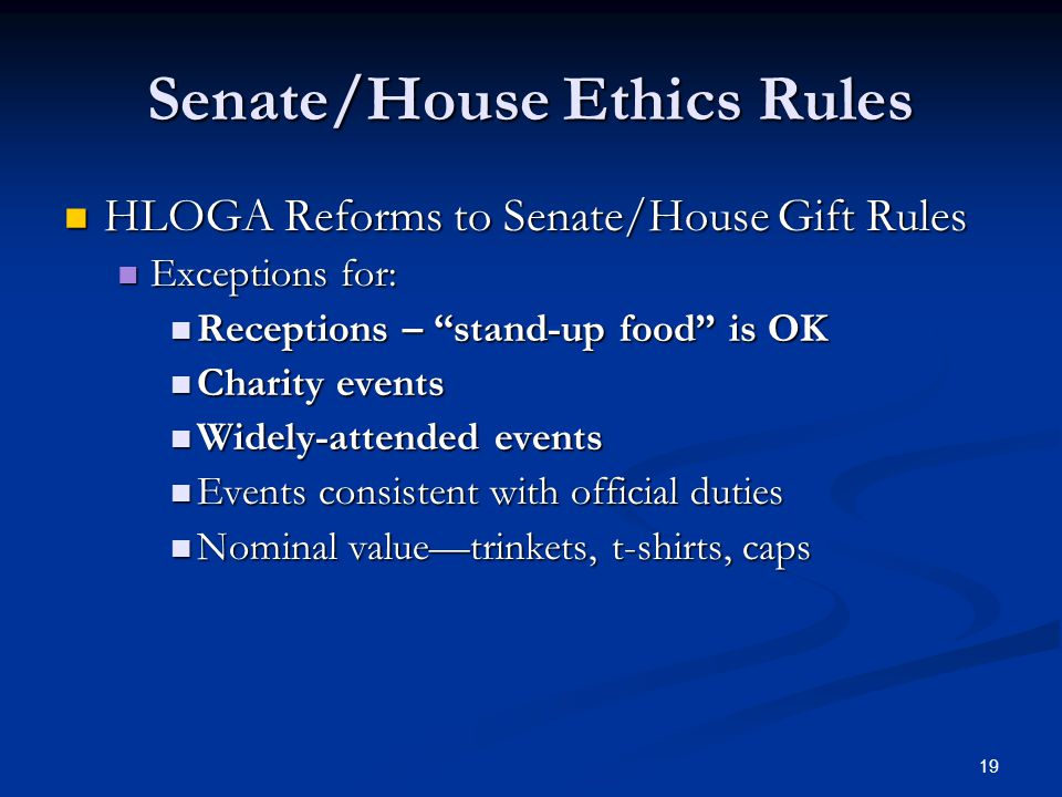 19 Senate/House Ethics Rules HLOGA Reforms to Senate/House Gift Rules HLOGA Reforms to Senate/House Gift Rules Exceptions for: Exceptions for: Receptions – stand-up food is OK Receptions – stand-up food is OK Charity events Charity events Widely-attended events Widely-attended events Events consistent with official duties Events consistent with official duties Nominal value—trinkets, t-shirts, caps Nominal value—trinkets, t-shirts, caps