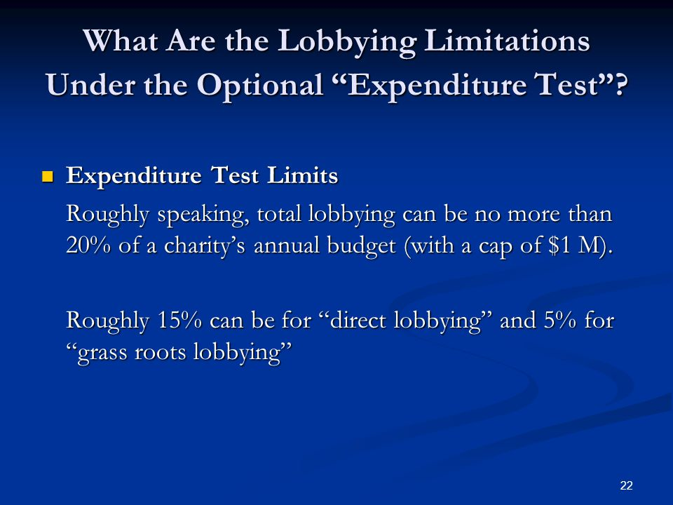 "22 What Are the Lobbying Limitations Under the Optional ""Expenditure Test""? Expenditure Test Limits Expenditure Test Limits Roughly speaking, total lo"