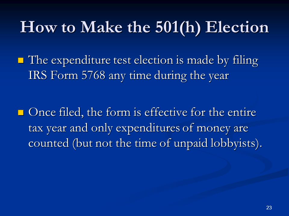 23 How to Make the 501(h) Election The expenditure test election is made by filing IRS Form 5768 any time during the year The expenditure test electio