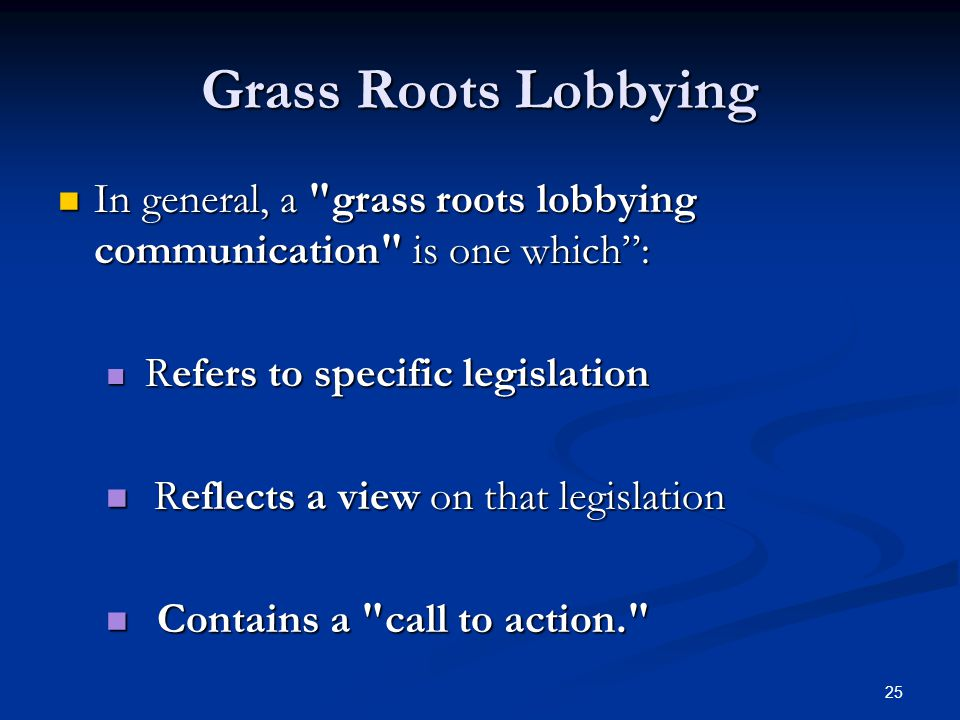 25 Grass Roots Lobbying In general, a grass roots lobbying communication is one which : In general, a grass roots lobbying communication is one which : Refers to specific legislation Refers to specific legislation Reflects a view on that legislation Reflects a view on that legislation Contains a call to action. Contains a call to action.