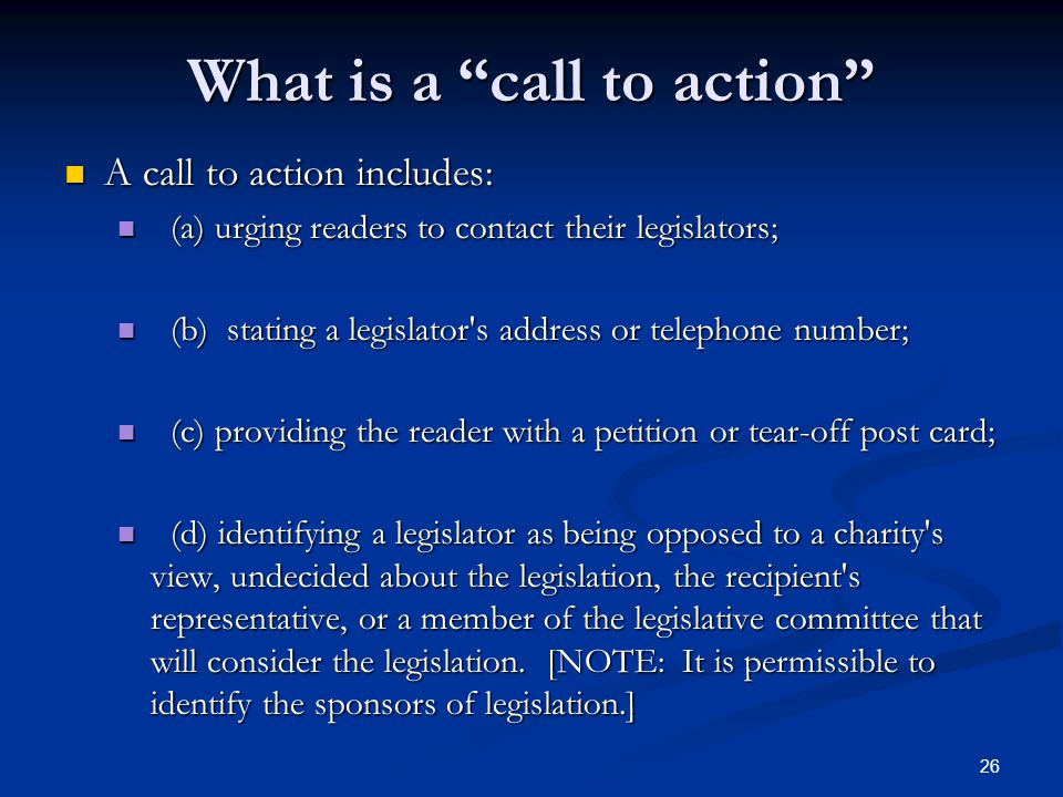 26 What is a call to action A call to action includes: A call to action includes: (a) urging readers to contact their legislators; (a) urging readers to contact their legislators; (b) stating a legislator s address or telephone number; (b) stating a legislator s address or telephone number; (c) providing the reader with a petition or tear-off post card; (c) providing the reader with a petition or tear-off post card; (d) identifying a legislator as being opposed to a charity s view, undecided about the legislation, the recipient s representative, or a member of the legislative committee that will consider the legislation.