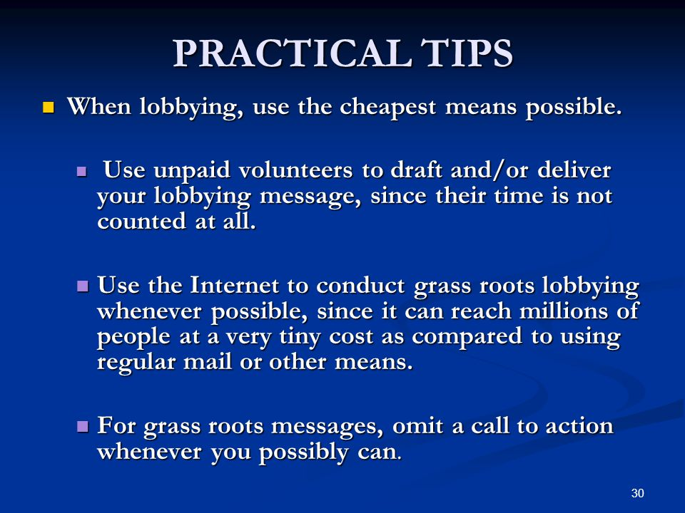 30 PRACTICAL TIPS When lobbying, use the cheapest means possible.