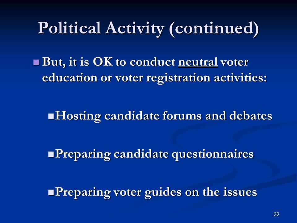 32 Political Activity (continued) But, it is OK to conduct neutral voter education or voter registration activities: But, it is OK to conduct neutral voter education or voter registration activities: Hosting candidate forums and debates Hosting candidate forums and debates Preparing candidate questionnaires Preparing candidate questionnaires Preparing voter guides on the issues Preparing voter guides on the issues