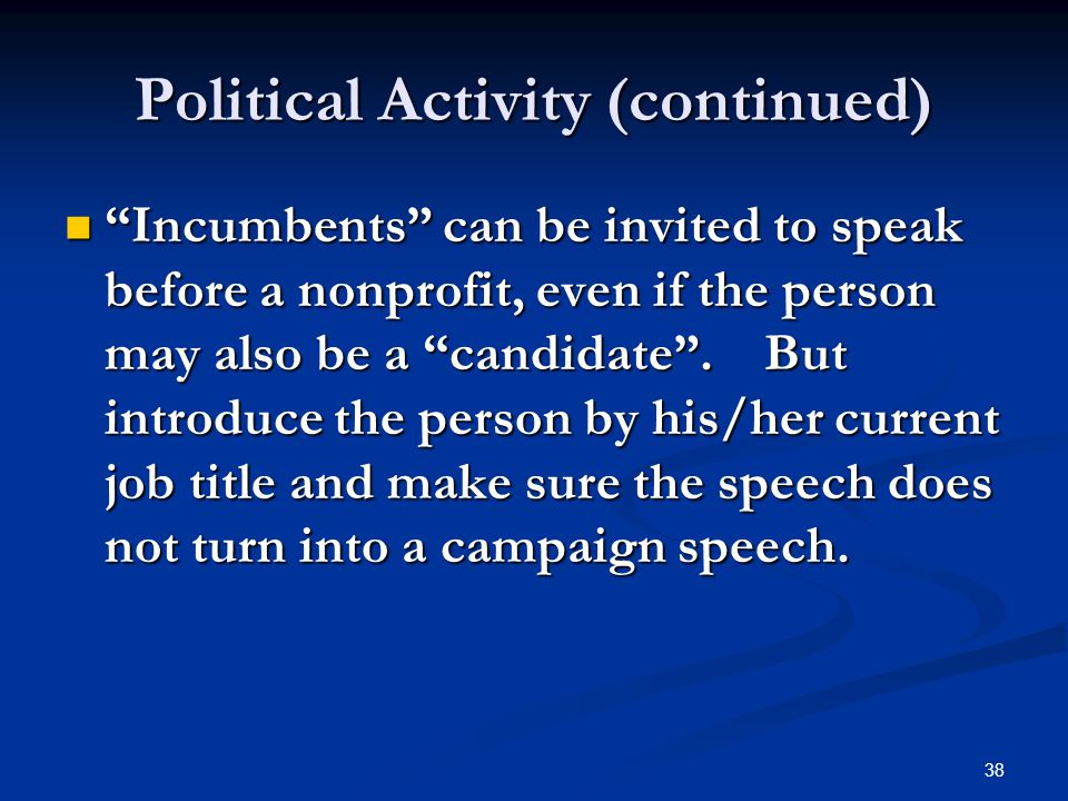 "38 Political Activity (continued) ""Incumbents"" can be invited to speak before a nonprofit, even if the person may also be a ""candidate"". But introduce"
