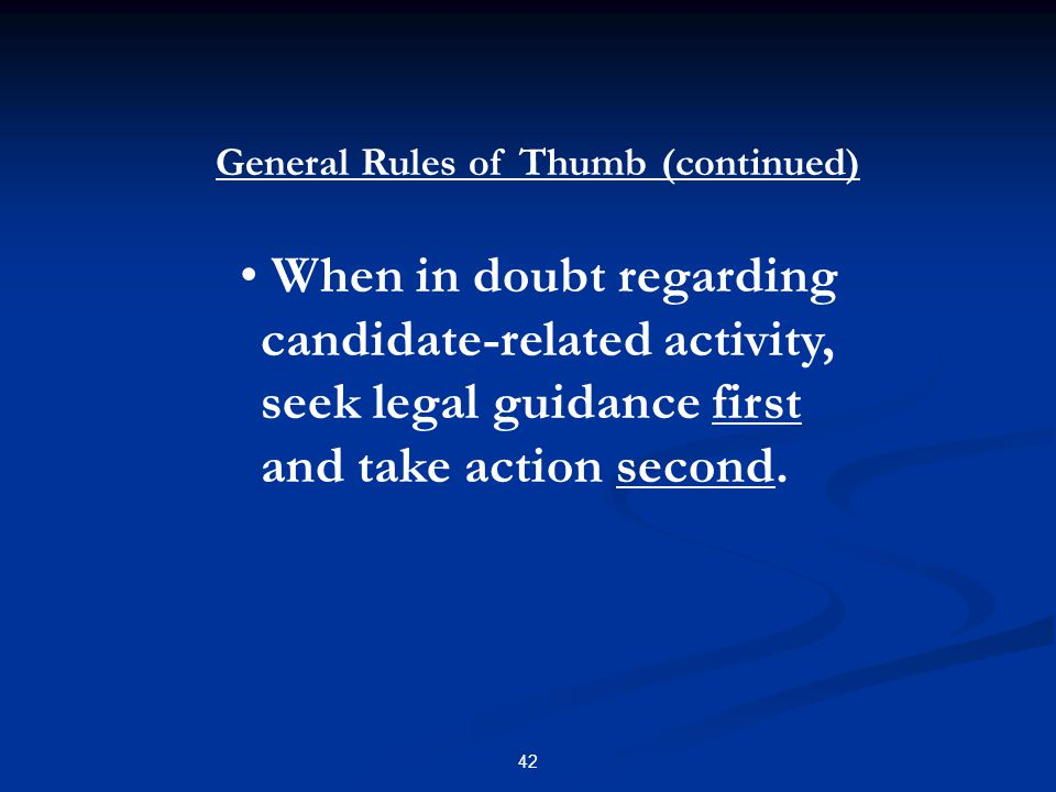 42 When in doubt regarding candidate-related activity, seek legal guidance first and take action second. General Rules of Thumb (continued)