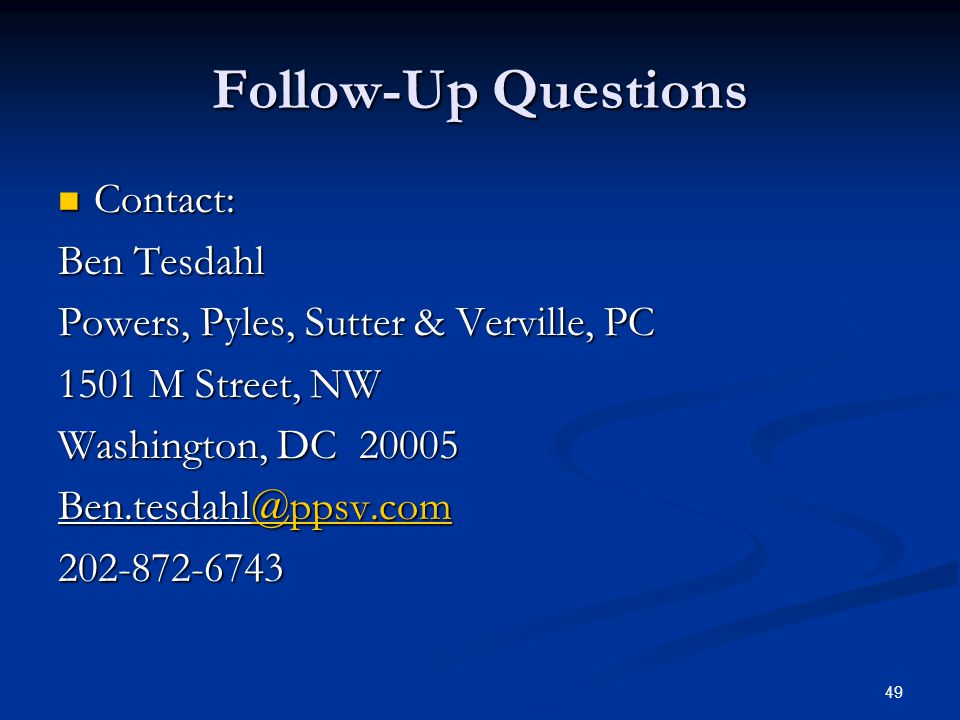 49 Follow-Up Questions Contact: Contact: Ben Tesdahl Powers, Pyles, Sutter & Verville, PC 1501 M Street, NW Washington, DC 20005 Ben.tesdahl@ppsv.com @ppsv.com 202-872-6743