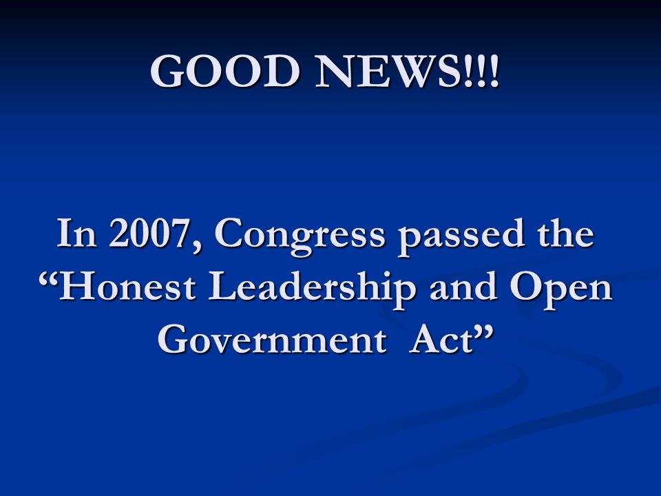GOOD NEWS!!. In 2007, Congress passed the Honest Leadership and Open Government Act GOOD NEWS!!.
