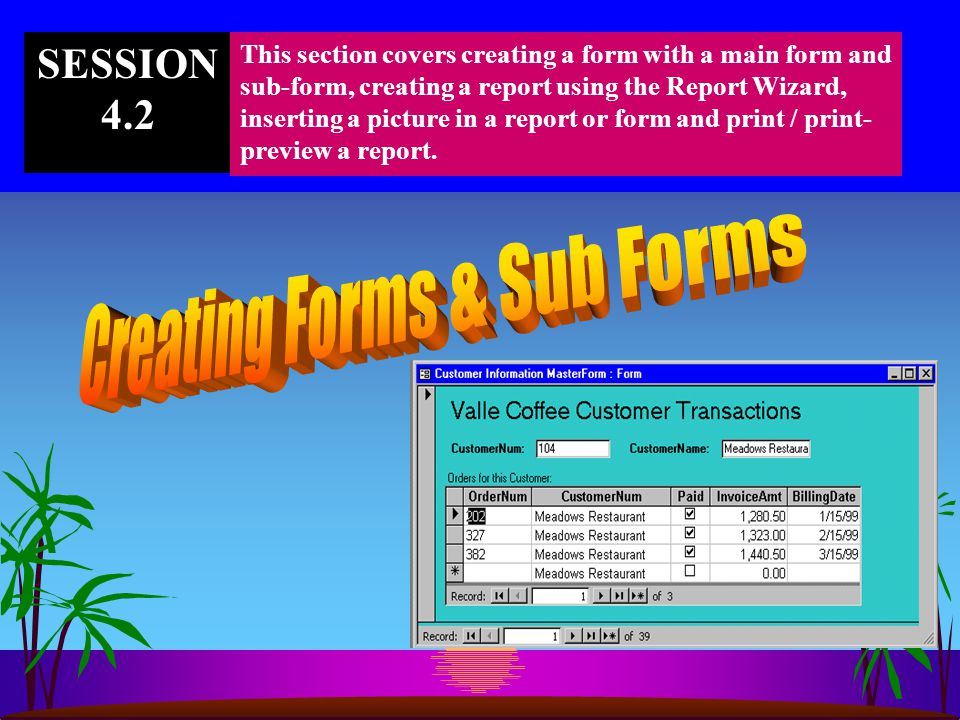 SESSION 4.2 This section covers creating a form with a main form and sub-form, creating a report using the Report Wizard, inserting a picture in a report or form and print / print- preview a report.