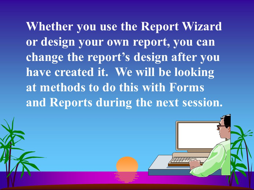 Whether you use the Report Wizard or design your own report, you can change the report's design after you have created it.