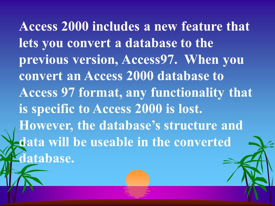 Access 2000 includes a new feature that lets you convert a database to the previous version, Access97.