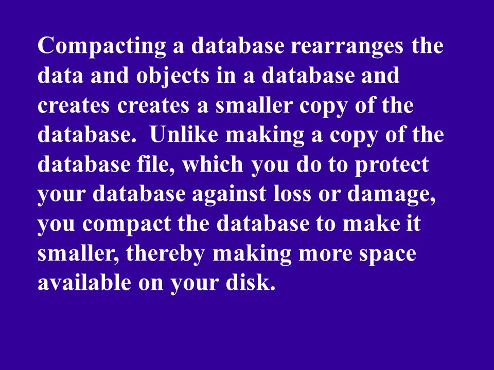 Compacting a database rearranges the data and objects in a database and creates creates a smaller copy of the database. Unlike making a copy of the da