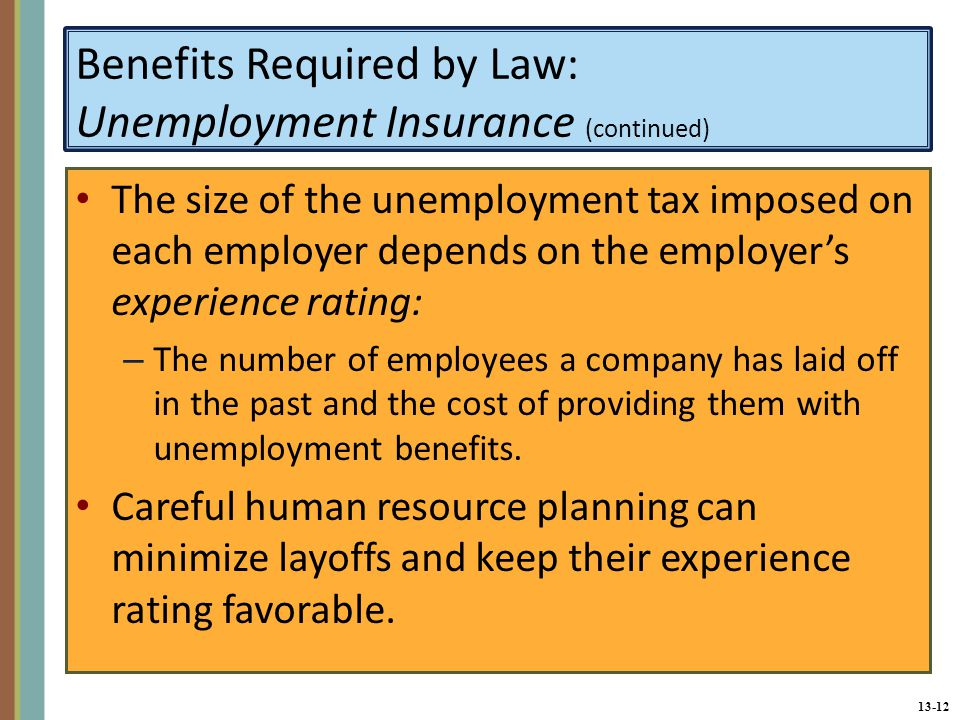 13-12 Benefits Required by Law: Unemployment Insurance (continued) The size of the unemployment tax imposed on each employer depends on the employer's experience rating: – The number of employees a company has laid off in the past and the cost of providing them with unemployment benefits.