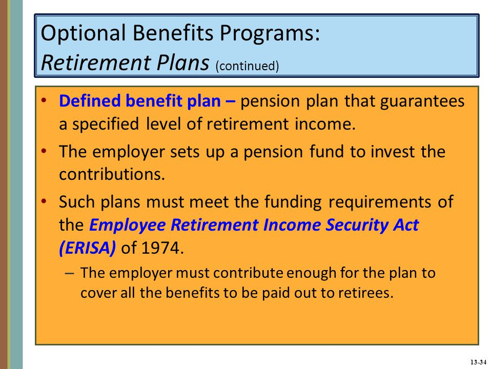 13-34 Optional Benefits Programs: Retirement Plans (continued) Defined benefit plan – pension plan that guarantees a specified level of retirement income.