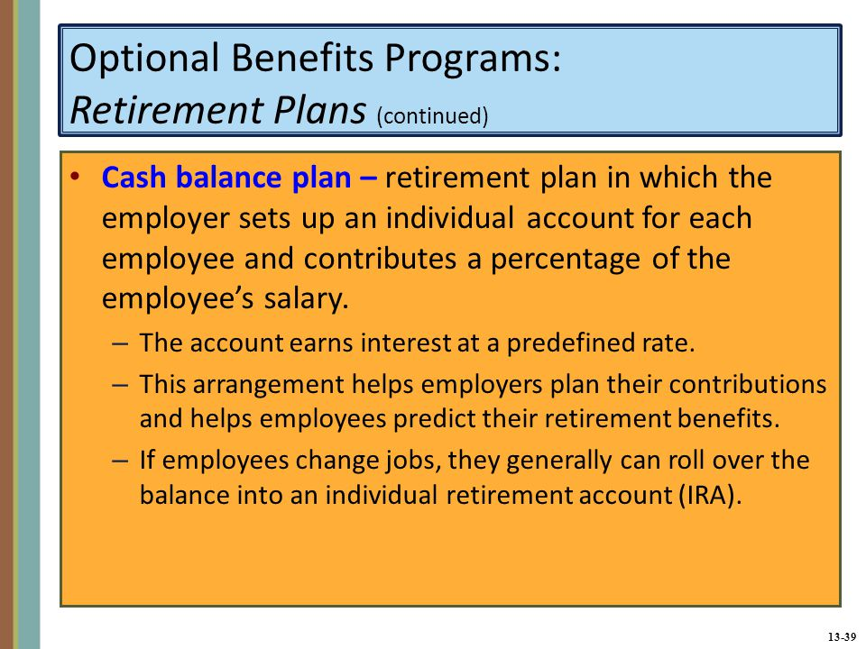 13-39 Optional Benefits Programs: Retirement Plans (continued) Cash balance plan – retirement plan in which the employer sets up an individual account for each employee and contributes a percentage of the employee's salary.