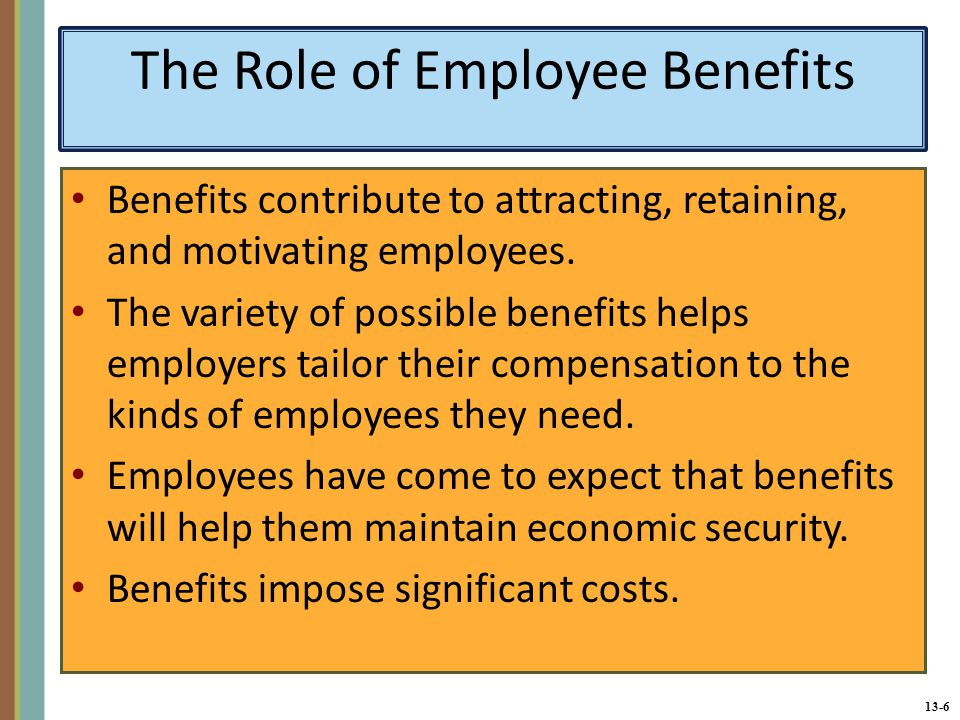 13-6 The Role of Employee Benefits Benefits contribute to attracting, retaining, and motivating employees.
