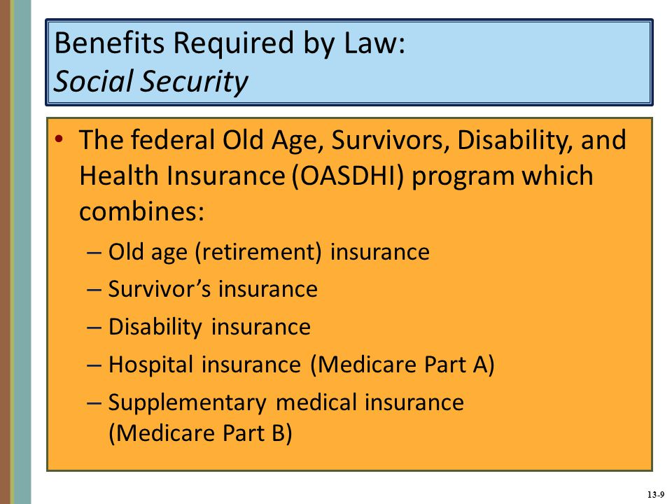 13-9 Benefits Required by Law: Social Security The federal Old Age, Survivors, Disability, and Health Insurance (OASDHI) program which combines: – Old age (retirement) insurance – Survivor's insurance – Disability insurance – Hospital insurance (Medicare Part A) – Supplementary medical insurance (Medicare Part B)