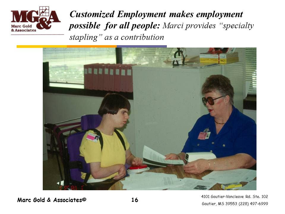 4101 Gautier-Vancleave Rd. Ste. 102 Gautier, MS 39553 (228) 497-6999 Marc Gold & Associates©16 Customized Employment makes employment possible for all