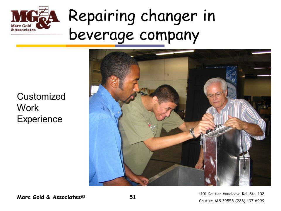4101 Gautier-Vancleave Rd. Ste. 102 Gautier, MS 39553 (228) 497-6999 Repairing changer in beverage company Marc Gold & Associates©51 Customized Work E