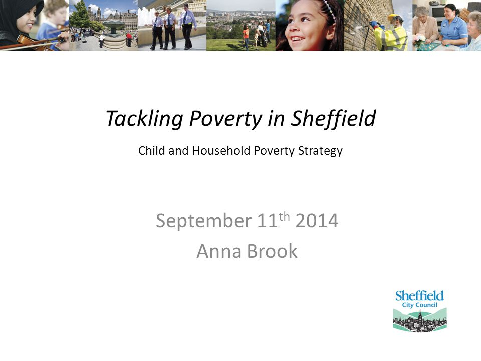 Tackling Poverty in Sheffield Child and Household Poverty Strategy September 11 th 2014 Anna Brook