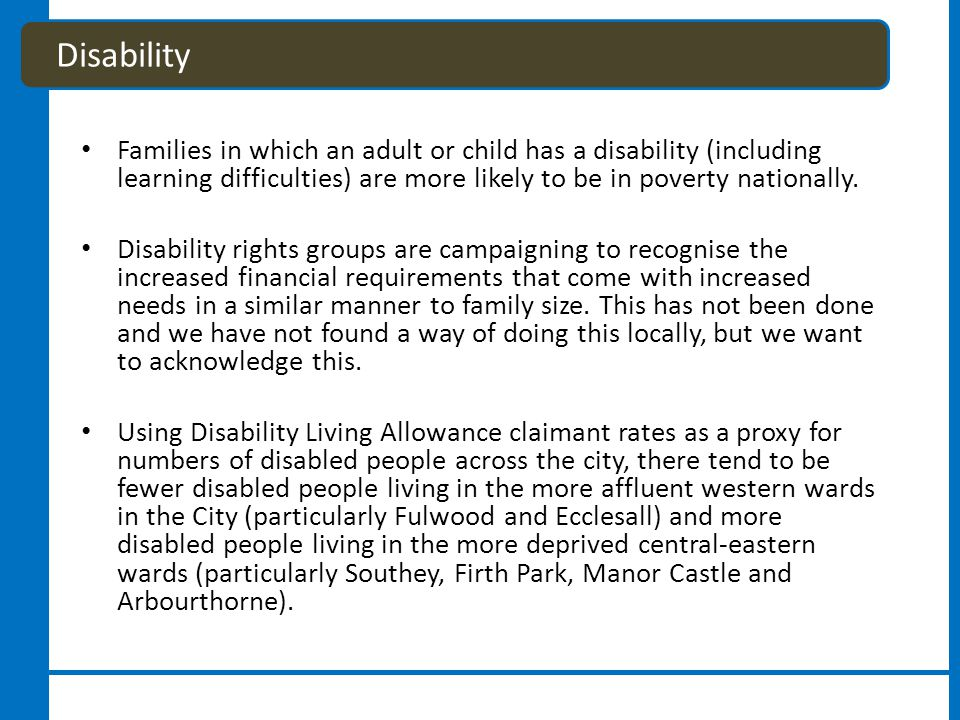 Families in which an adult or child has a disability (including learning difficulties) are more likely to be in poverty nationally.