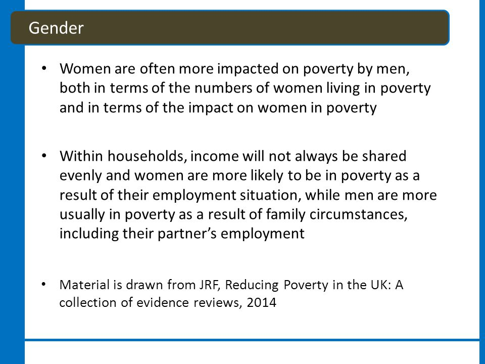 Women are often more impacted on poverty by men, both in terms of the numbers of women living in poverty and in terms of the impact on women in poverty Within households, income will not always be shared evenly and women are more likely to be in poverty as a result of their employment situation, while men are more usually in poverty as a result of family circumstances, including their partner's employment Material is drawn from JRF, Reducing Poverty in the UK: A collection of evidence reviews, 2014 Gender