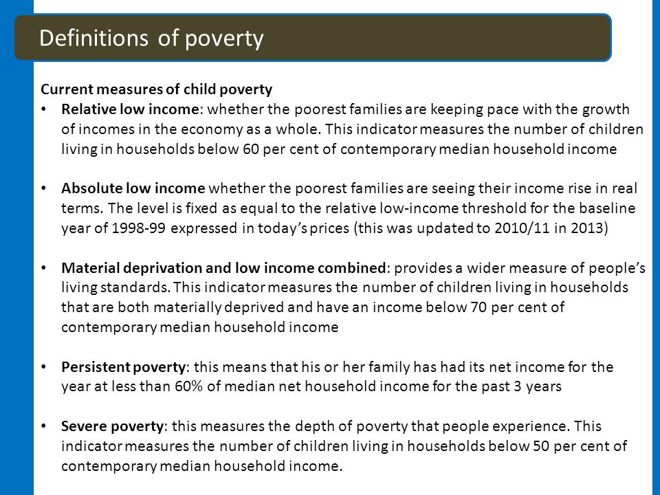 Definitions of poverty Current measures of child poverty Relative low income: whether the poorest families are keeping pace with the growth of incomes in the economy as a whole.