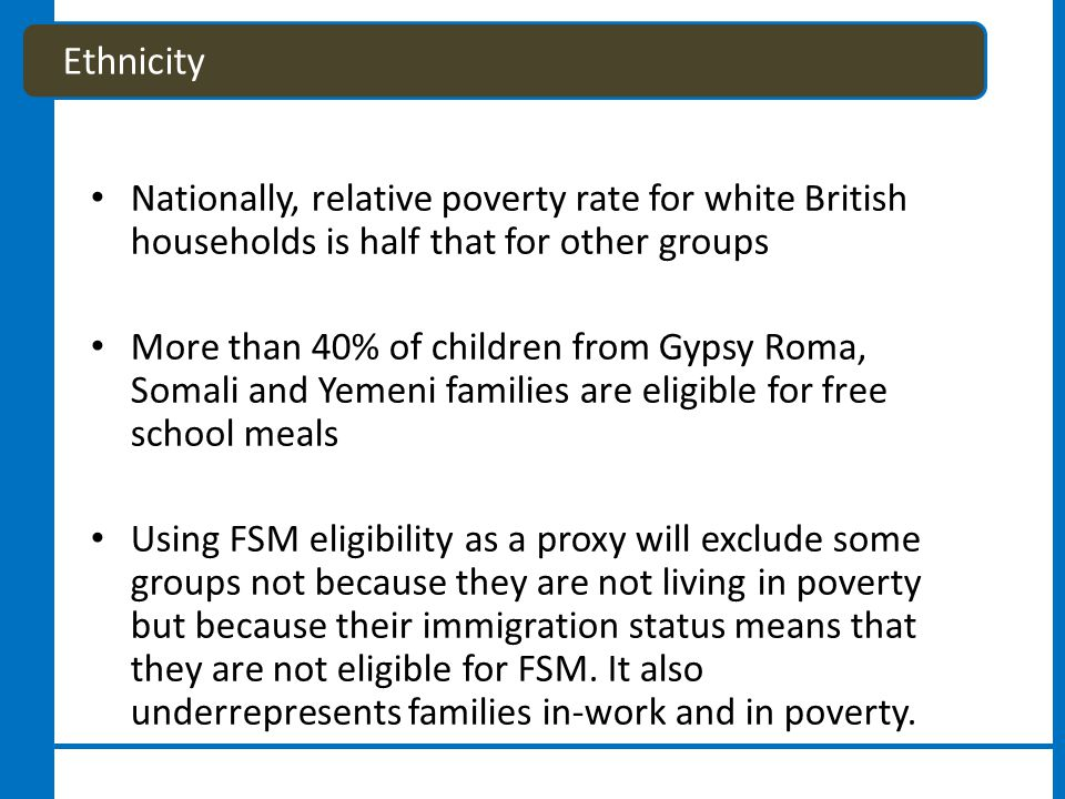 Nationally, relative poverty rate for white British households is half that for other groups More than 40% of children from Gypsy Roma, Somali and Yemeni families are eligible for free school meals Using FSM eligibility as a proxy will exclude some groups not because they are not living in poverty but because their immigration status means that they are not eligible for FSM.