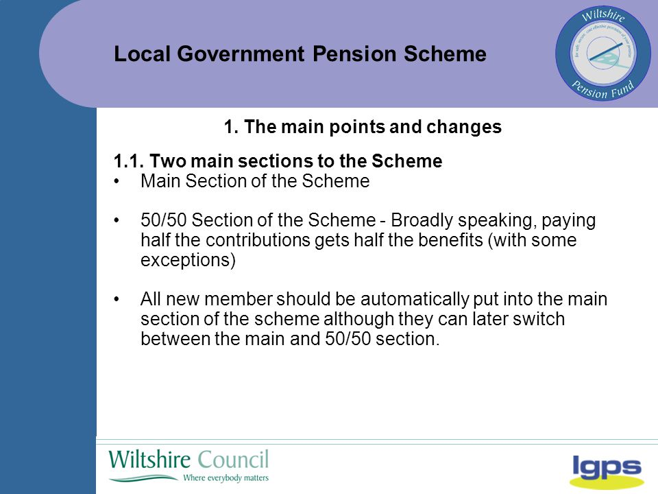 Local Government Pension Scheme 2.5 Monthly/Annual Returns Main Changes: We need total pensionable earnings (annual report only): Split between 50/50 and Main Section of the scheme Adjusted for assumed pay.