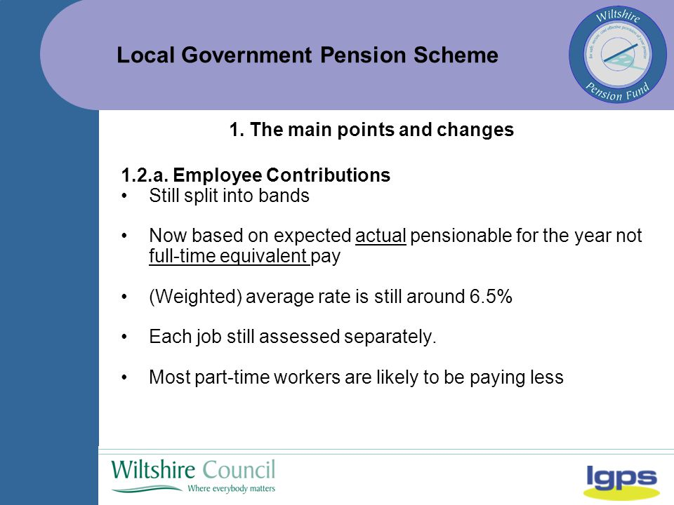 Local Government Pension Scheme Pay Bands (Actual Pay)Employee Contribution Rates Up to £13,5005.5% £13,501 - £21,0005.8% £21,001 - £34,0006.5% £34,001 - £43,0006.8% £43,001 - £60,0008.5% £60,001 - £85,0009.9% £85,001 - £100,00010.5% £100,001 - £150,00011.4% More than £150,00012.5% 1.2.b.