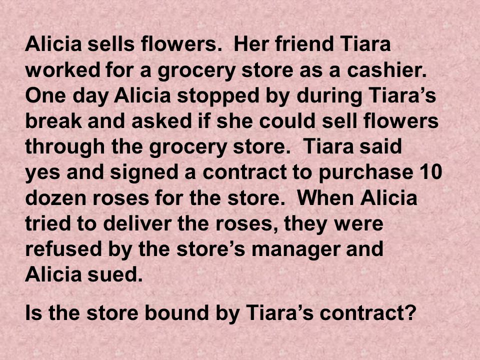 Alicia sells flowers. Her friend Tiara worked for a grocery store as a cashier. One day Alicia stopped by during Tiara's break and asked if she could