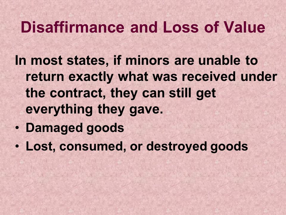 Disaffirmance and Loss of Value In most states, if minors are unable to return exactly what was received under the contract, they can still get everyt