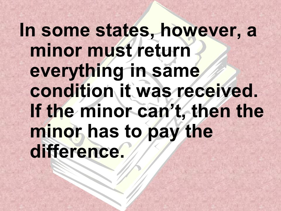 In some states, however, a minor must return everything in same condition it was received. If the minor can't, then the minor has to pay the differenc