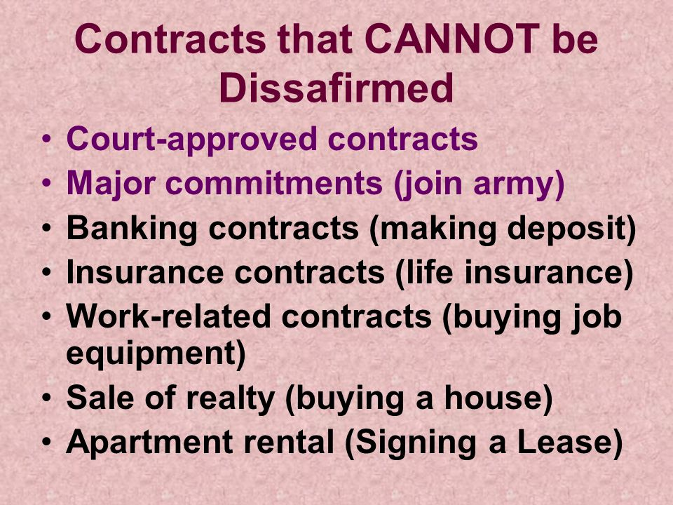 Contracts that CANNOT be Dissafirmed Court-approved contracts Major commitments (join army) Banking contracts (making deposit) Insurance contracts (li