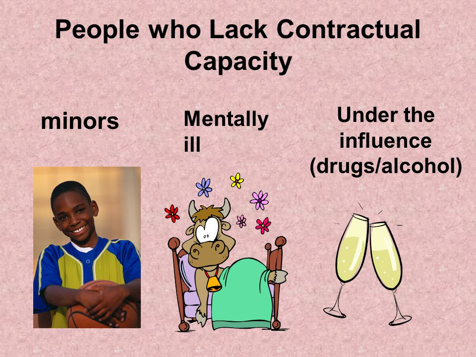 People who Lack Contractual Capacity Under the influence (drugs/alcohol) minors Mentally ill